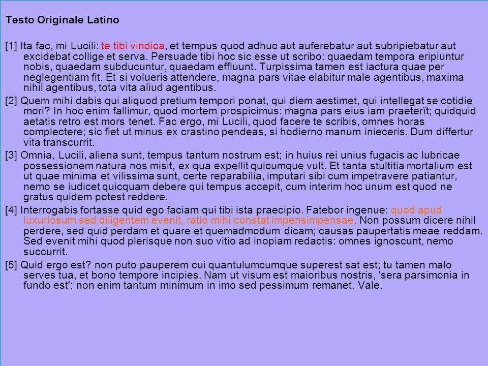 Testo Originale Latino [1] Ita fac, mi Lucili: te tibi vindica, et tempus quod adhuc aut auferebatur aut subripiebatur aut excidebat collige et serva.