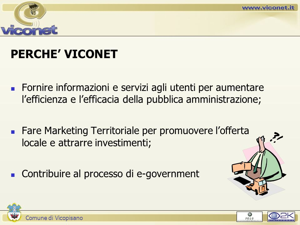 Comune di Vicopisano PERCHE' VICONET Fornire informazioni e servizi agli utenti per aumentare l'efficienza e l'efficacia della pubblica amministrazione; Fare Marketing Territoriale per promuovere l'offerta locale e attrarre investimenti; Contribuire al processo di e-government
