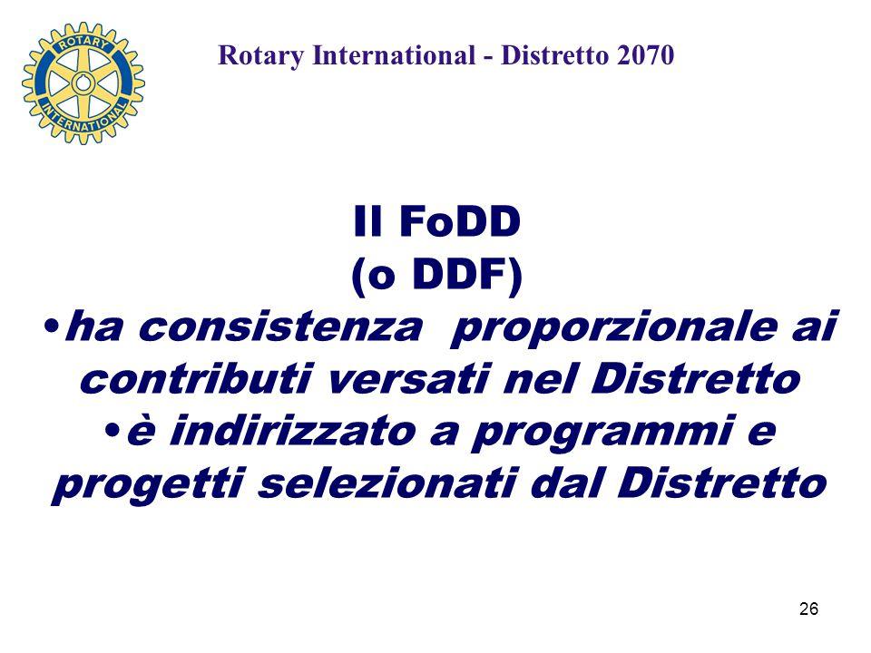 26 Rotary International - Distretto 2070 Il FoDD (o DDF) ha consistenza proporzionale ai contributi versati nel Distretto è indirizzato a programmi e progetti selezionati dal Distretto