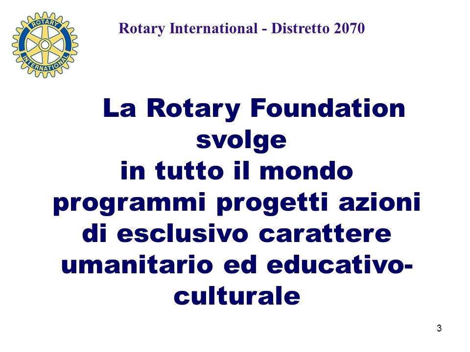 3 La Rotary Foundation svolge in tutto il mondo programmi progetti azioni di esclusivo carattere umanitario ed educativo- culturale Rotary International - Distretto 2070