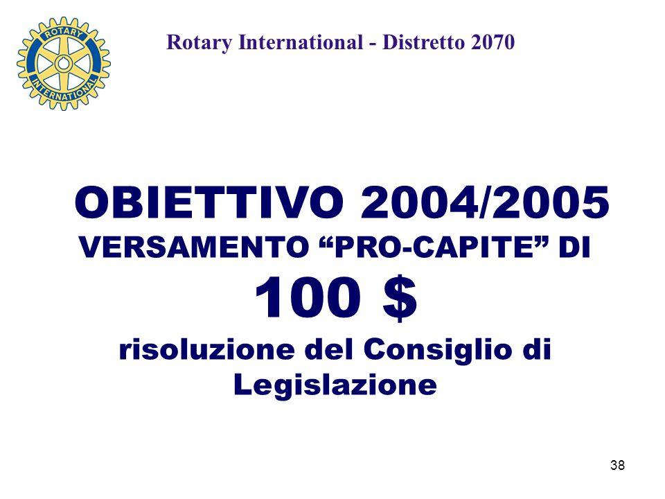 38 OBIETTIVO 2004/2005 VERSAMENTO PRO-CAPITE DI 100 $ risoluzione del Consiglio di Legislazione Rotary International - Distretto 2070