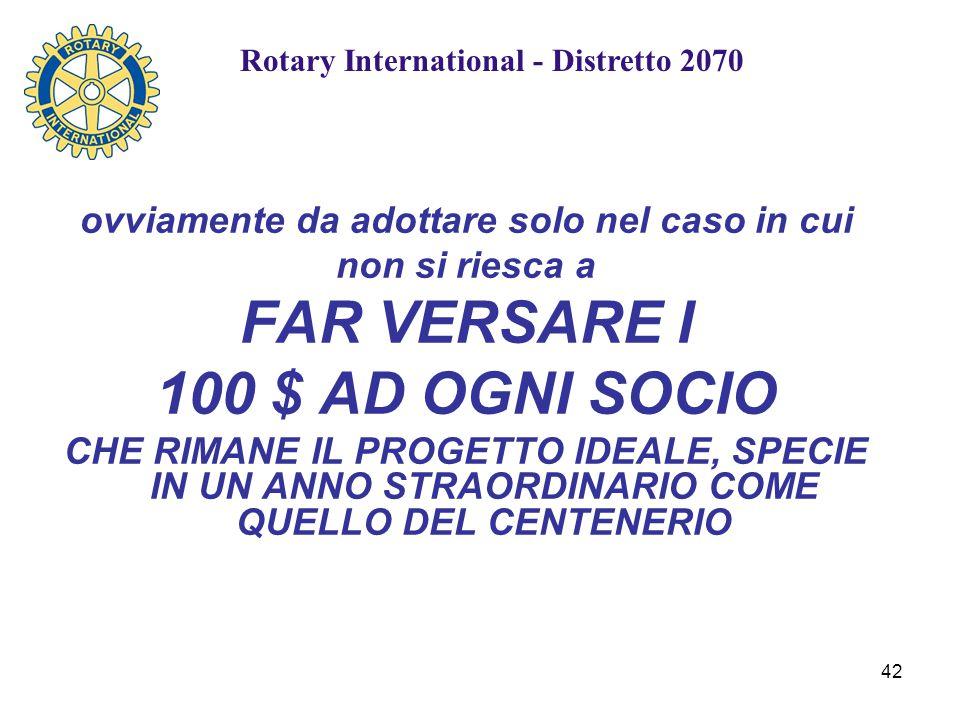 42 ovviamente da adottare solo nel caso in cui non si riesca a FAR VERSARE I 100 $ AD OGNI SOCIO CHE RIMANE IL PROGETTO IDEALE, SPECIE IN UN ANNO STRAORDINARIO COME QUELLO DEL CENTENERIO Rotary International - Distretto 2070