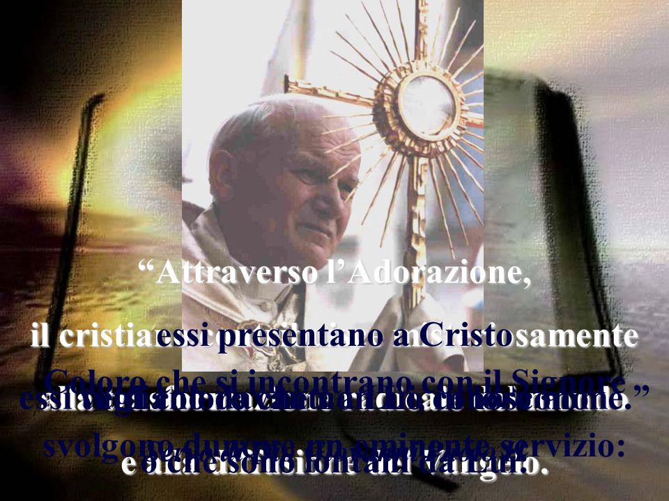 Attraverso l'Adorazione, il cristiano contribuisce misteriosamente alla trasformazione radicale del mondo e alla diffusione del Vangelo.