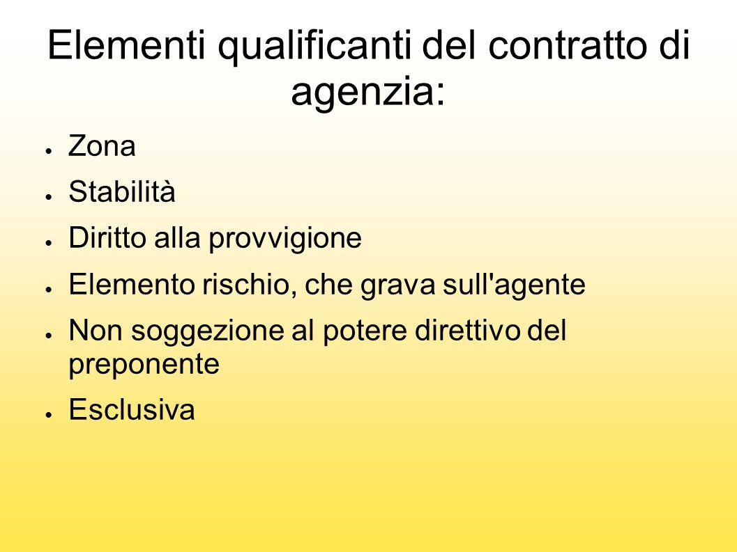 Elementi qualificanti del contratto di agenzia: ● Zona ● Stabilità ● Diritto alla provvigione ● Elemento rischio, che grava sull'agente ● Non soggezio
