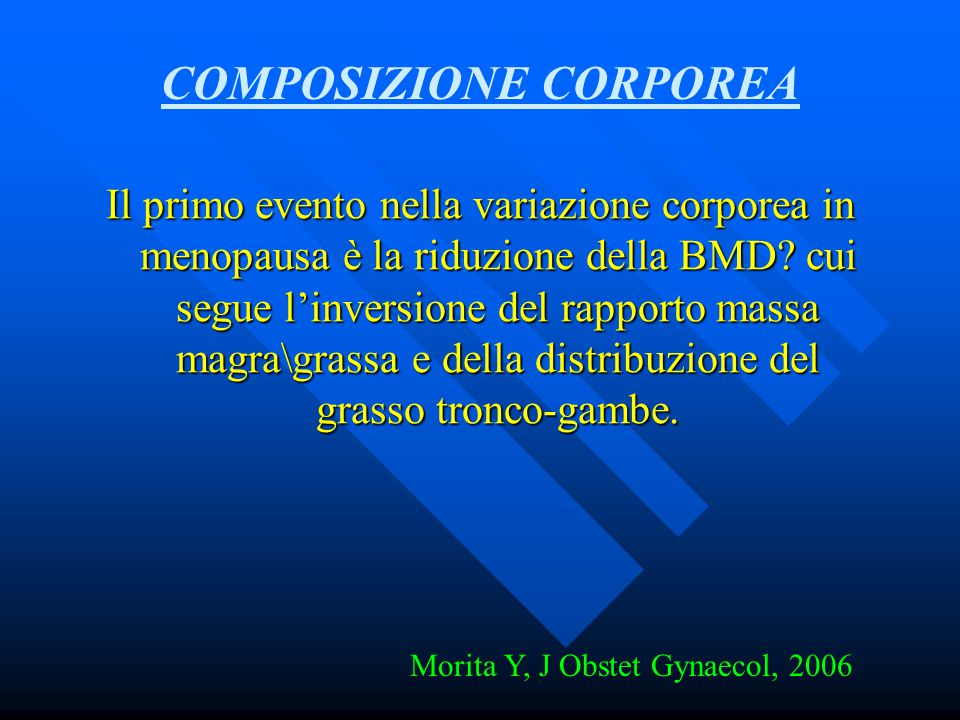 Il primo evento nella variazione corporea in menopausa è la riduzione della BMD? cui segue l'inversione del rapporto massa magra\grassa e della distri
