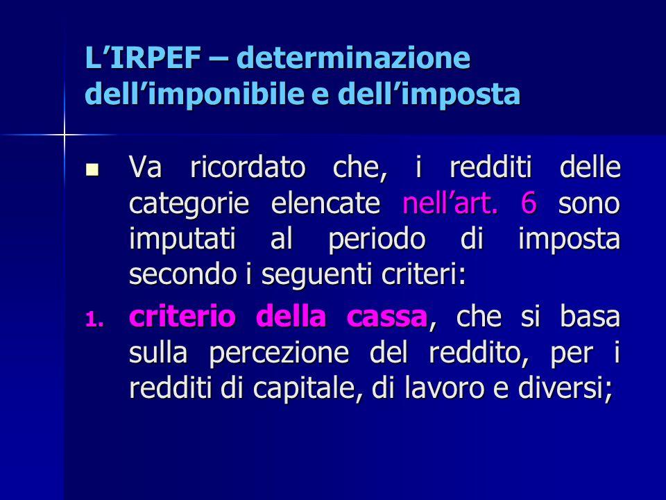 L'IRPEF – determinazione dell'imponibile e dell'imposta Va ricordato che, i redditi delle categorie elencate nell'art. 6 sono imputati al periodo di i