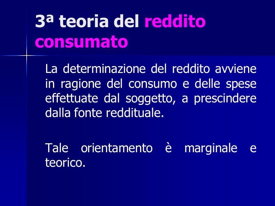 3ª teoria del reddito consumato La determinazione del reddito avviene in ragione del consumo e delle spese effettuate dal soggetto, a prescindere dall