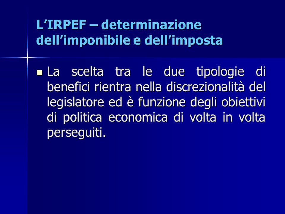 L'IRPEF – determinazione dell'imponibile e dell'imposta La scelta tra le due tipologie di benefici rientra nella discrezionalità del legislatore ed è
