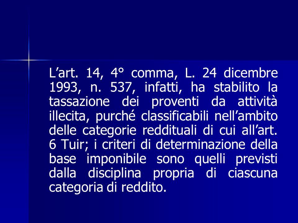 L'art. 14, 4° comma, L. 24 dicembre 1993, n. 537, infatti, ha stabilito la tassazione dei proventi da attività illecita, purché classificabili nell'am