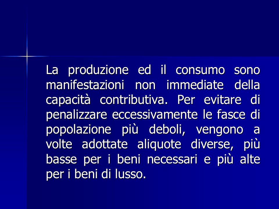 La produzione ed il consumo sono manifestazioni non immediate della capacità contributiva. Per evitare di penalizzare eccessivamente le fasce di popol