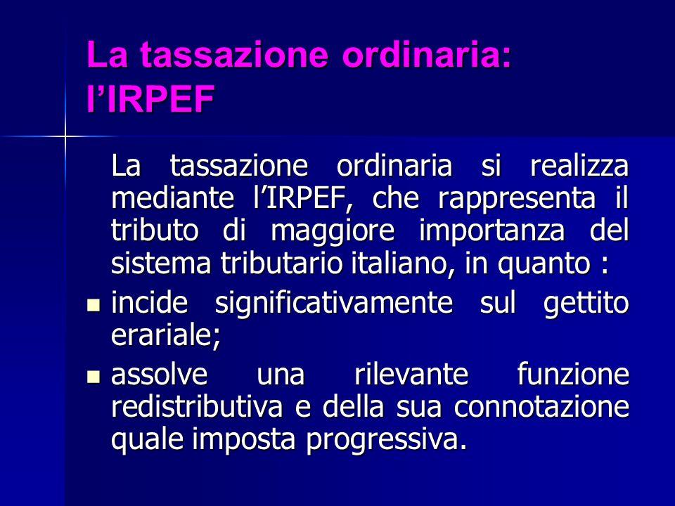 La tassazione ordinaria: l'IRPEF La tassazione ordinaria si realizza mediante l'IRPEF, che rappresenta il tributo di maggiore importanza del sistema t