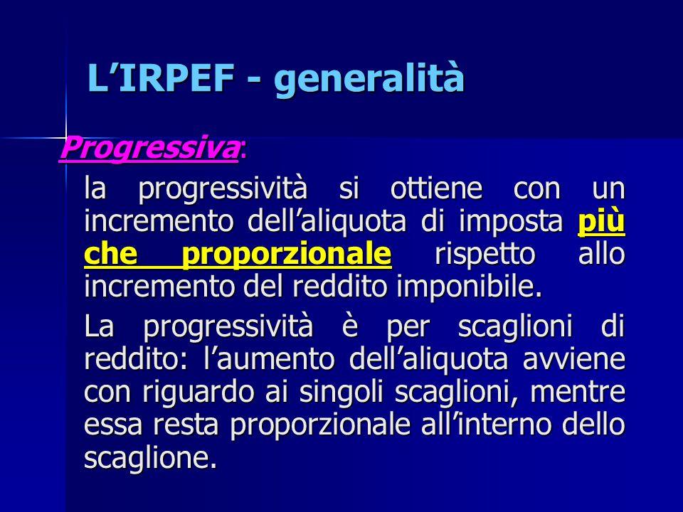 L'IRPEF - generalità Progressiva: la progressività si ottiene con un incremento dell'aliquota di imposta più che proporzionale rispetto allo increment