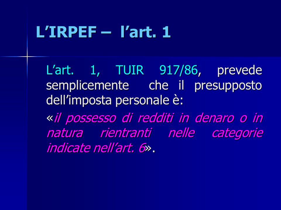 L'IRPEF – l'art. 1 L'art. 1, TUIR 917/86, prevede semplicemente che il presupposto dell'imposta personale è: «il possesso di redditi in denaro o in na