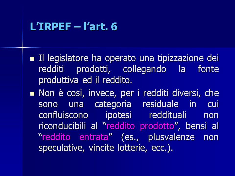L'IRPEF – l'art. 6 Il legislatore ha operato una tipizzazione dei redditi prodotti, collegando la fonte produttiva ed il reddito. Il legislatore ha op