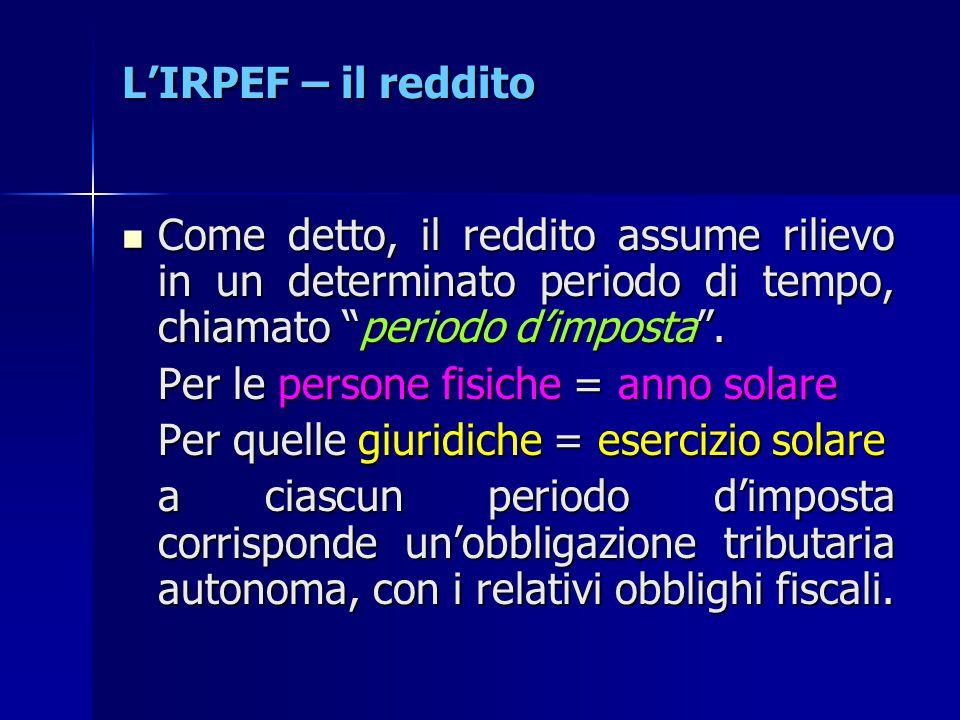 """L'IRPEF – il reddito Come detto, il reddito assume rilievo in un determinato periodo di tempo, chiamato """"periodo d'imposta"""". Come detto, il reddito as"""