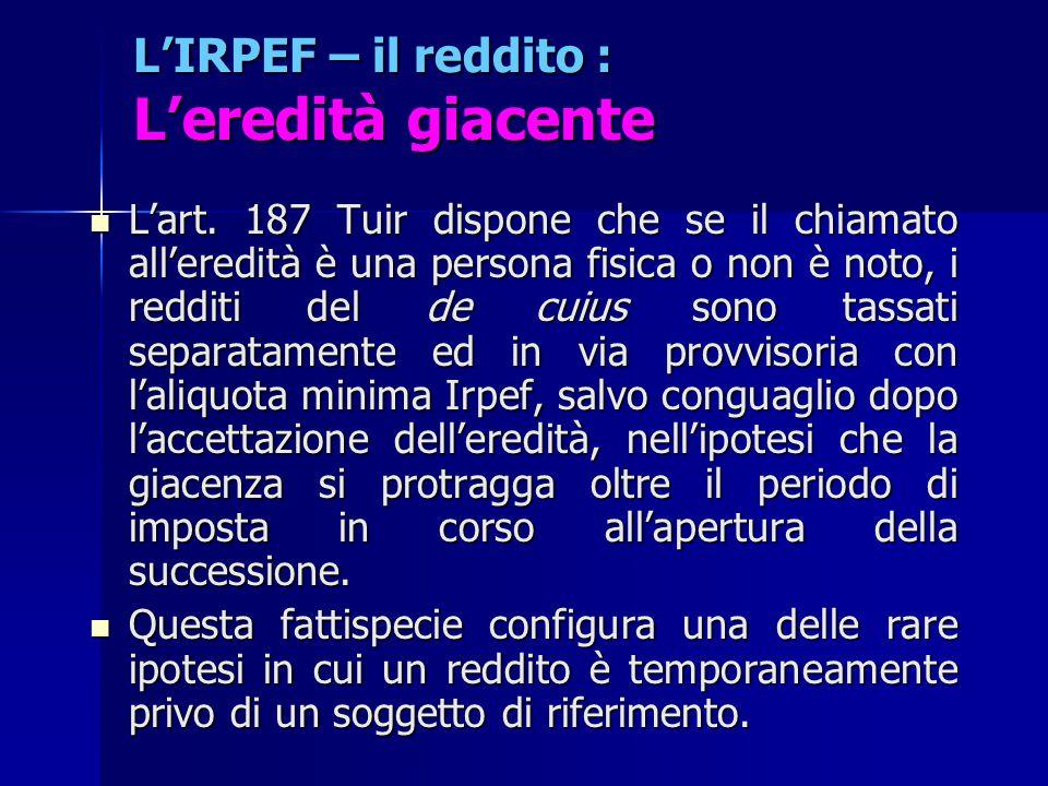 L'IRPEF – il reddito : L'eredità giacente L'art. 187 Tuir dispone che se il chiamato all'eredità è una persona fisica o non è noto, i redditi del de c