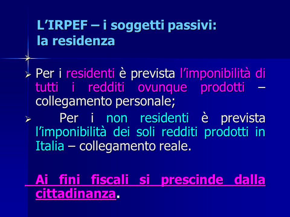 L'IRPEF – i soggetti passivi: la residenza   Per i residenti è prevista l'imponibilità di tutti i redditi ovunque prodotti – collegamento personale;