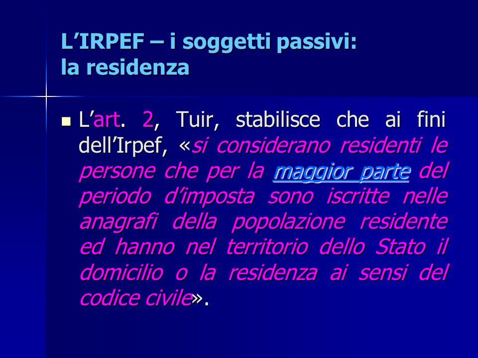 L'IRPEF – i soggetti passivi: la residenza L'art. 2, Tuir, stabilisce che ai fini dell'Irpef, «si considerano residenti le persone che per la maggior