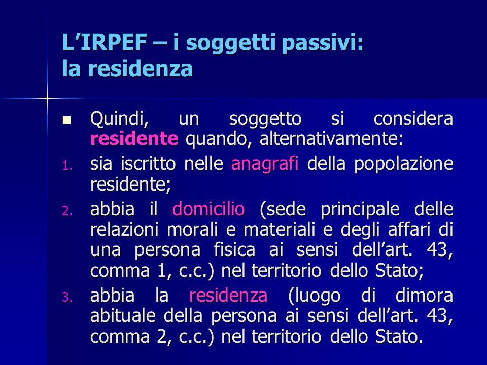 L'IRPEF – i soggetti passivi: la residenza Quindi, un soggetto si considera residente quando, alternativamente: Quindi, un soggetto si considera resid