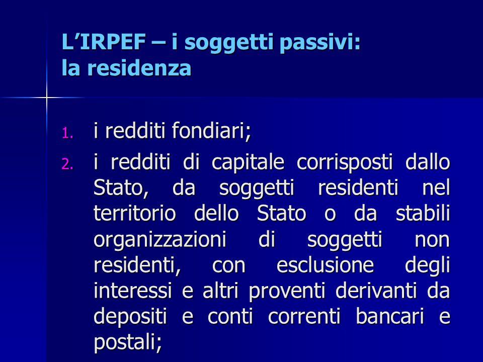 L'IRPEF – i soggetti passivi: la residenza 1. i redditi fondiari; 2. i redditi di capitale corrisposti dallo Stato, da soggetti residenti nel territor
