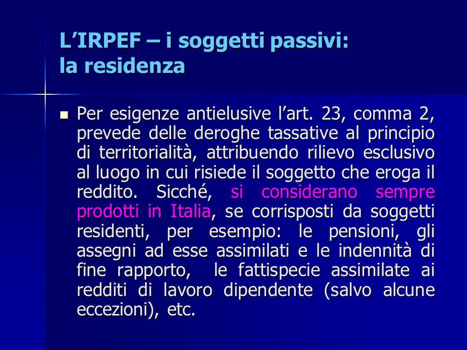 L'IRPEF – i soggetti passivi: la residenza Per esigenze antielusive l'art. 23, comma 2, prevede delle deroghe tassative al principio di territorialità