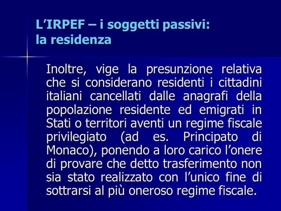 L'IRPEF – i soggetti passivi: la residenza Inoltre, vige la presunzione relativa che si considerano residenti i cittadini italiani cancellati dalle an