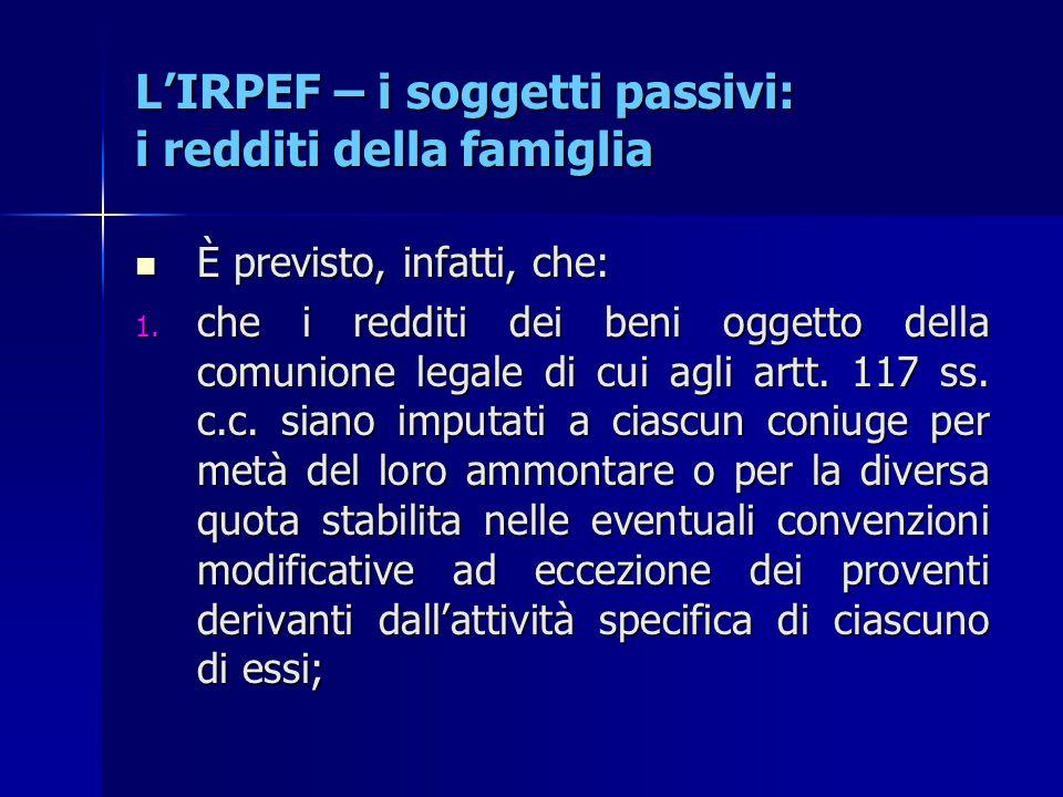 L'IRPEF – i soggetti passivi: i redditi della famiglia È previsto, infatti, che: È previsto, infatti, che: 1. che i redditi dei beni oggetto della com