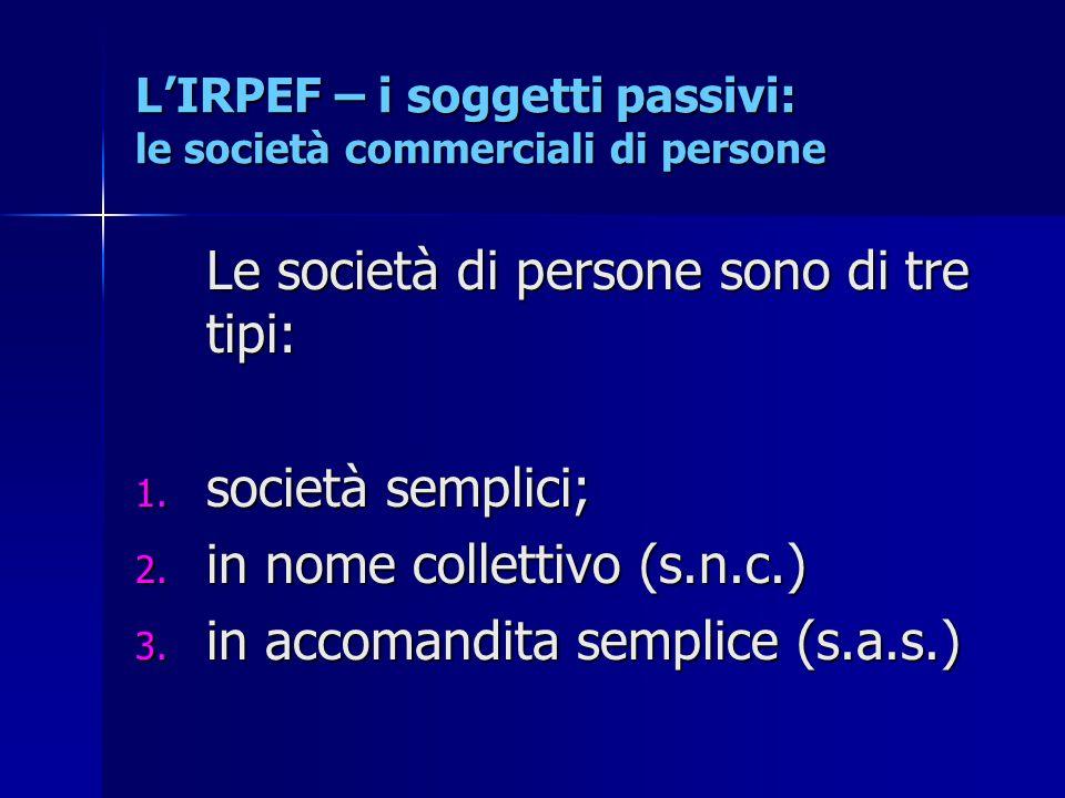 L'IRPEF – i soggetti passivi: le società commerciali di persone Le società di persone sono di tre tipi: 1. società semplici; 2. in nome collettivo (s.