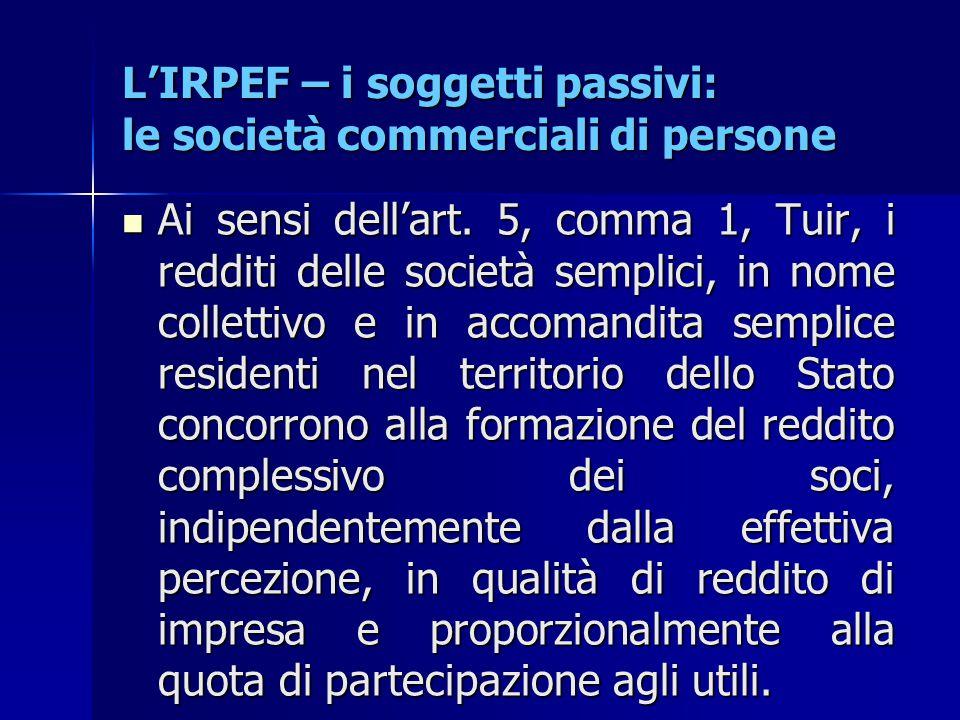 L'IRPEF – i soggetti passivi: le società commerciali di persone Ai sensi dell'art. 5, comma 1, Tuir, i redditi delle società semplici, in nome collett