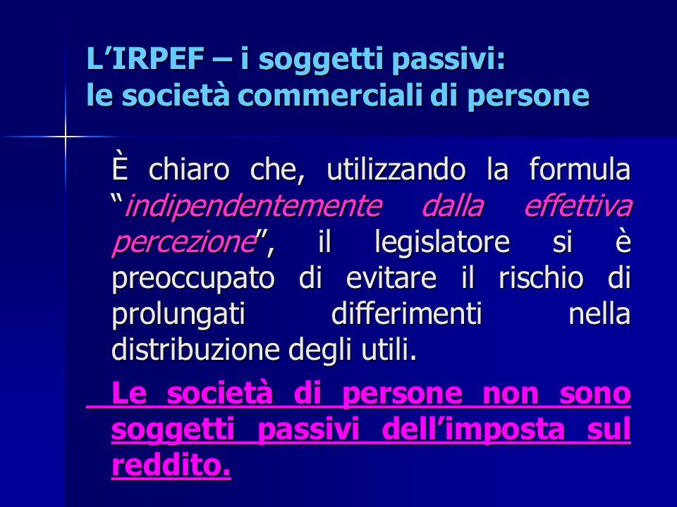 """L'IRPEF – i soggetti passivi: le società commerciali di persone È chiaro che, utilizzando la formula """"indipendentemente dalla effettiva percezione"""", i"""