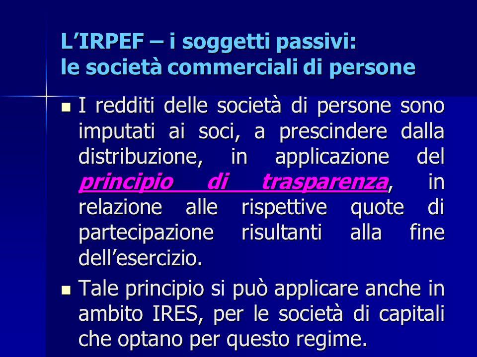 L'IRPEF – i soggetti passivi: le società commerciali di persone I redditi delle società di persone sono imputati ai soci, a prescindere dalla distribu