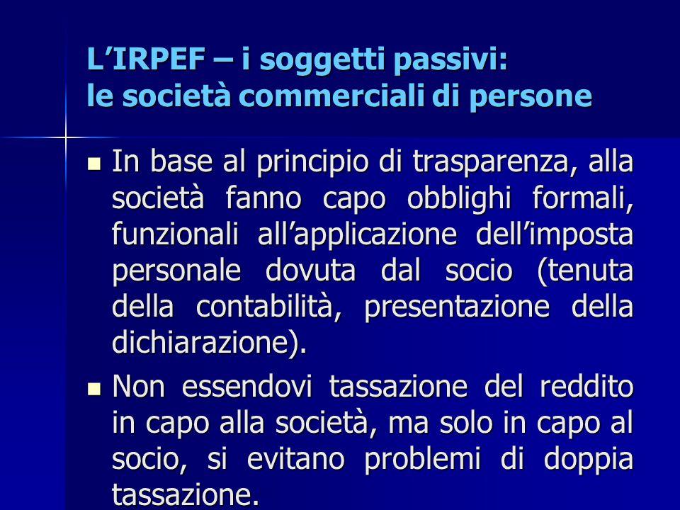 L'IRPEF – i soggetti passivi: le società commerciali di persone In base al principio di trasparenza, alla società fanno capo obblighi formali, funzion