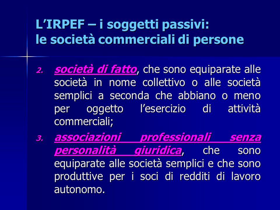 L'IRPEF – i soggetti passivi: le società commerciali di persone 2. società di fatto, che sono equiparate alle società in nome collettivo o alle societ