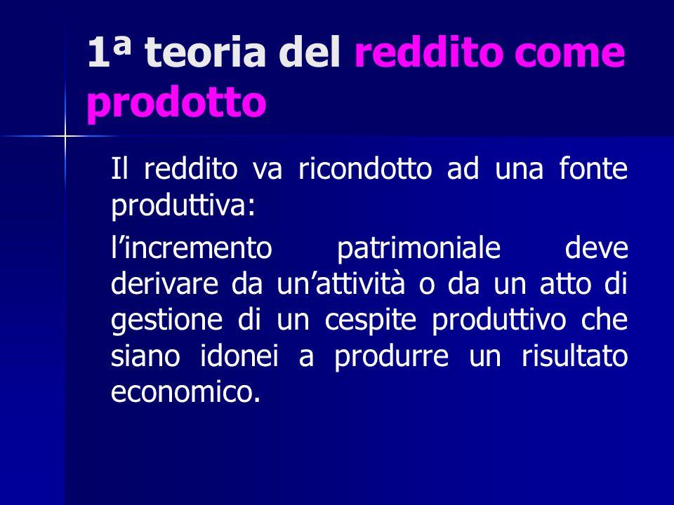 1ª teoria del reddito come prodotto Il reddito va ricondotto ad una fonte produttiva: l'incremento patrimoniale deve derivare da un'attività o da un a