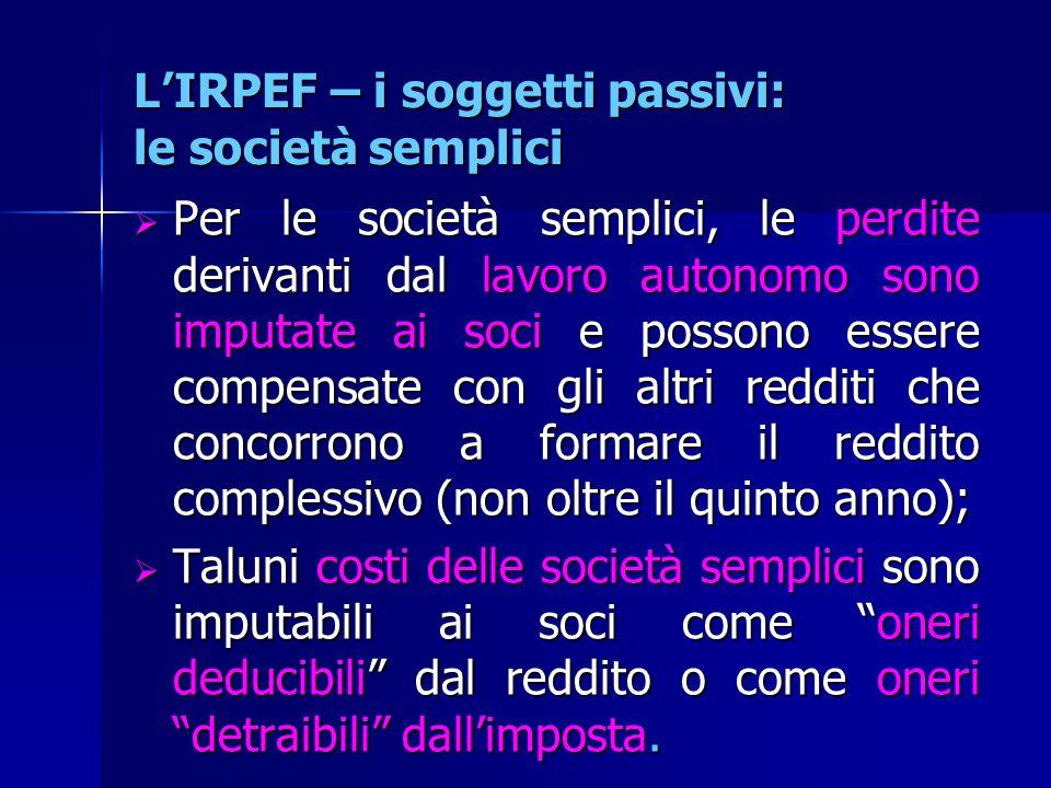L'IRPEF – i soggetti passivi: le società semplici  Per le società semplici, le perdite derivanti dal lavoro autonomo sono imputate ai soci e possono