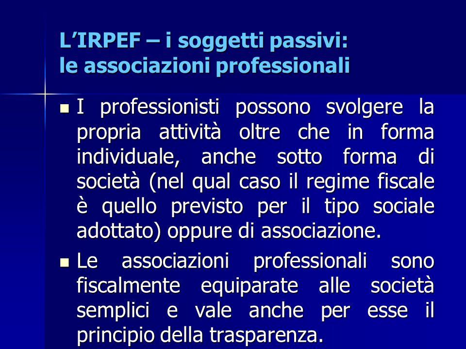 L'IRPEF – i soggetti passivi: le associazioni professionali I professionisti possono svolgere la propria attività oltre che in forma individuale, anch