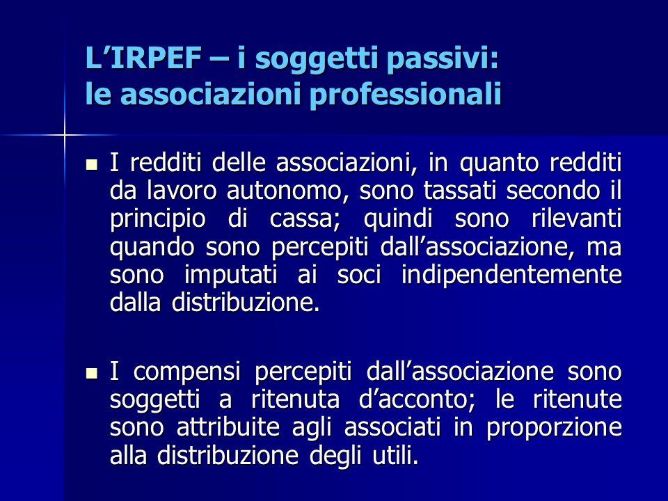 L'IRPEF – i soggetti passivi: le associazioni professionali I redditi delle associazioni, in quanto redditi da lavoro autonomo, sono tassati secondo i
