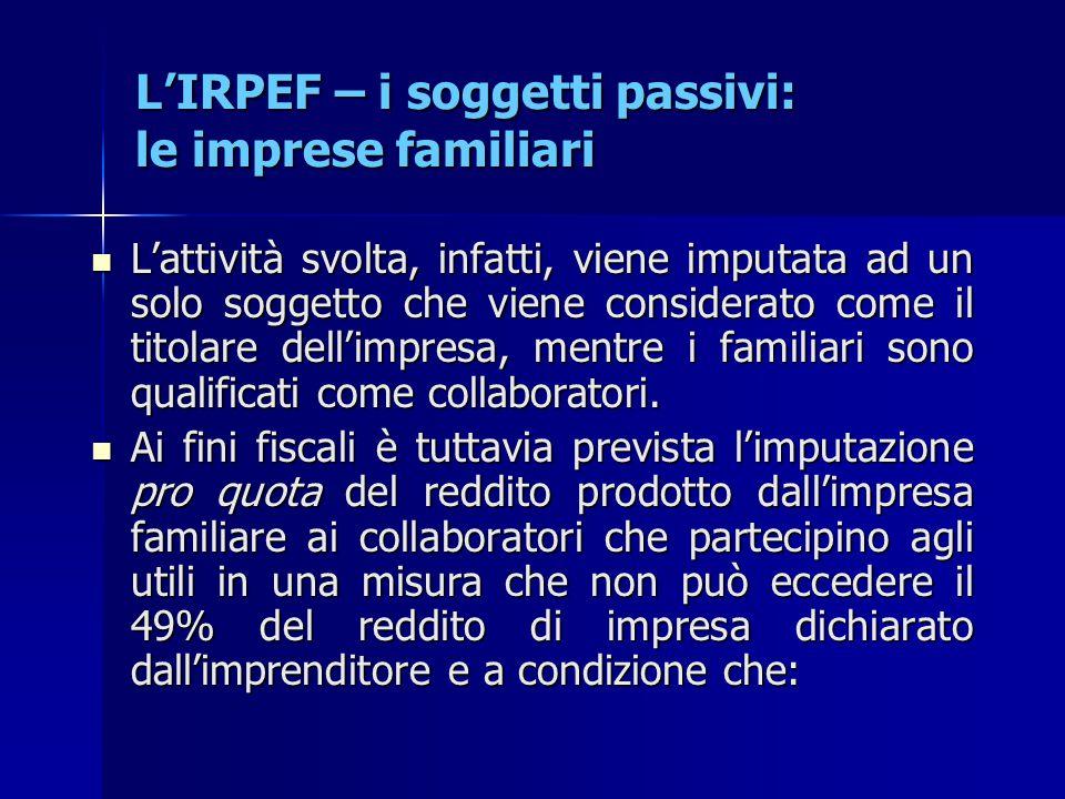 L'IRPEF – i soggetti passivi: le imprese familiari L'attività svolta, infatti, viene imputata ad un solo soggetto che viene considerato come il titola