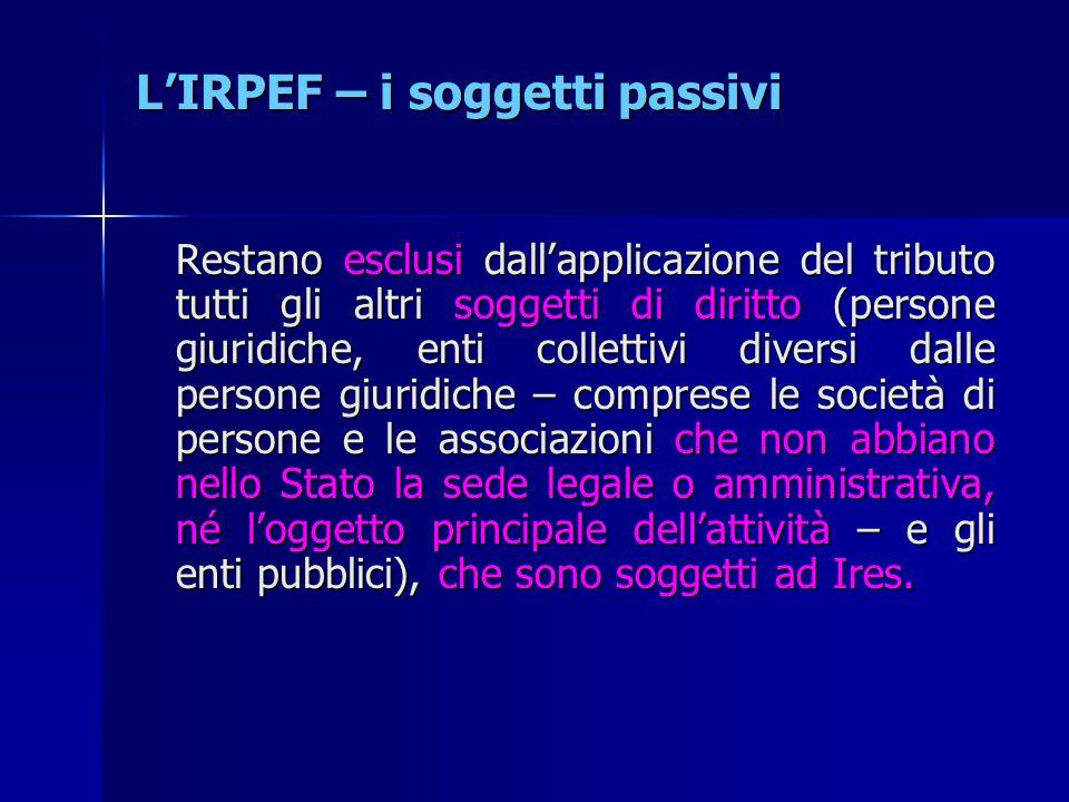 L'IRPEF – i soggetti passivi Restano esclusi dall'applicazione del tributo tutti gli altri soggetti di diritto (persone giuridiche, enti collettivi di