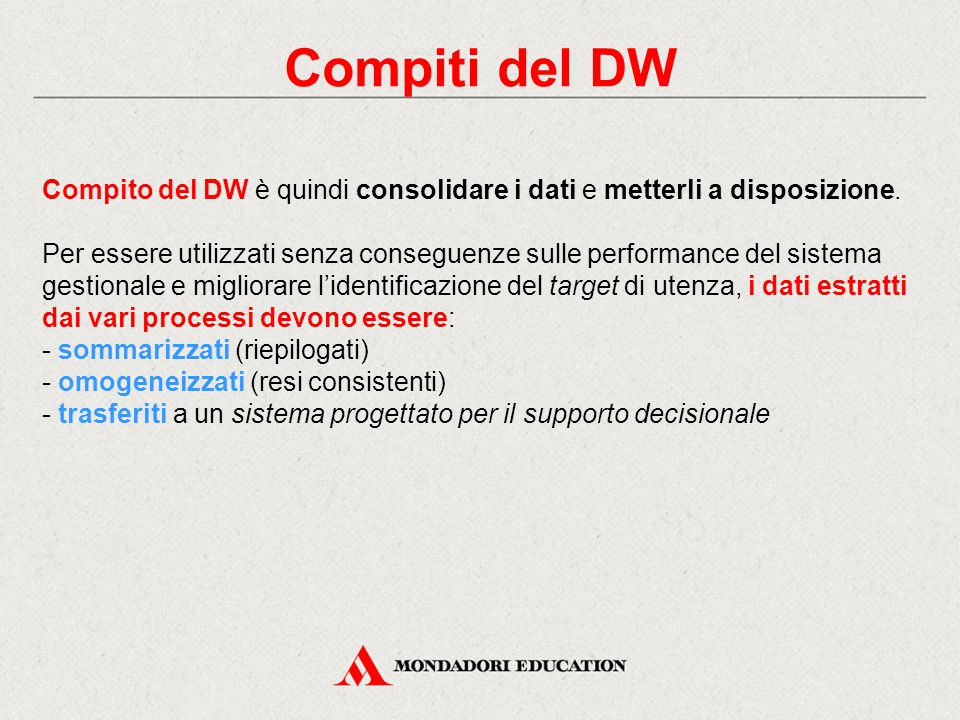 Compiti del DW Compito del DW è quindi consolidare i dati e metterli a disposizione. Per essere utilizzati senza conseguenze sulle performance del sis