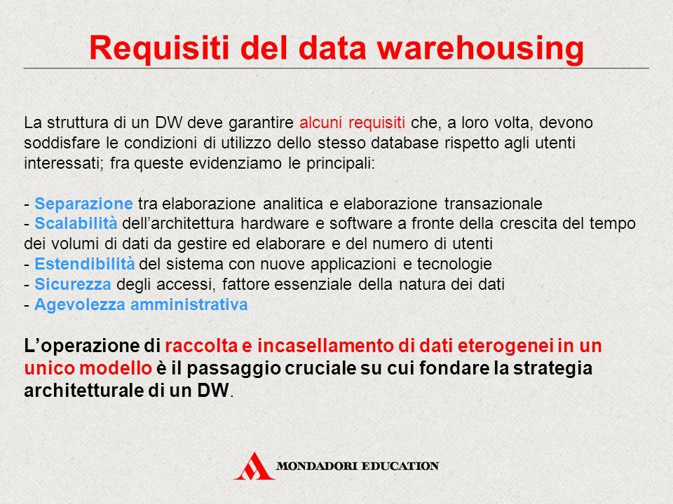 Requisiti del data warehousing La struttura di un DW deve garantire alcuni requisiti che, a loro volta, devono soddisfare le condizioni di utilizzo dello stesso database rispetto agli utenti interessati; fra queste evidenziamo le principali: - Separazione tra elaborazione analitica e elaborazione transazionale - Scalabilità dell'architettura hardware e software a fronte della crescita del tempo dei volumi di dati da gestire ed elaborare e del numero di utenti - Estendibilità del sistema con nuove applicazioni e tecnologie - Sicurezza degli accessi, fattore essenziale della natura dei dati - Agevolezza amministrativa L'operazione di raccolta e incasellamento di dati eterogenei in un unico modello è il passaggio cruciale su cui fondare la strategia architetturale di un DW.