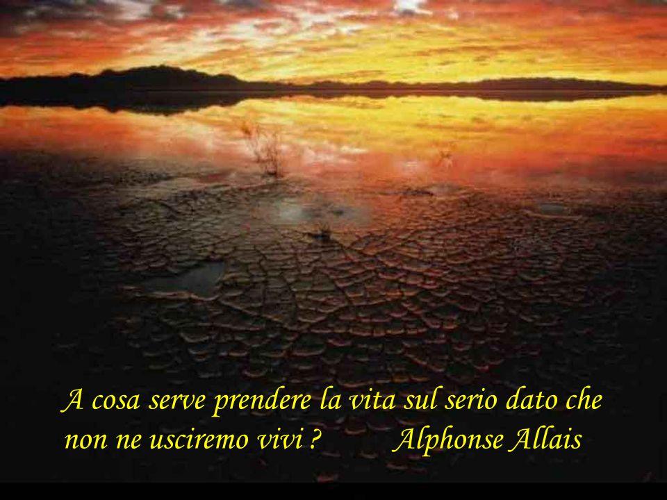 A cosa serve prendere la vita sul serio dato che non ne usciremo vivi ? Alphonse Allais