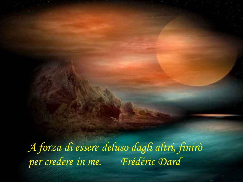 A forza di essere deluso dagli altri, finirò per credere in me. Frédéric Dard