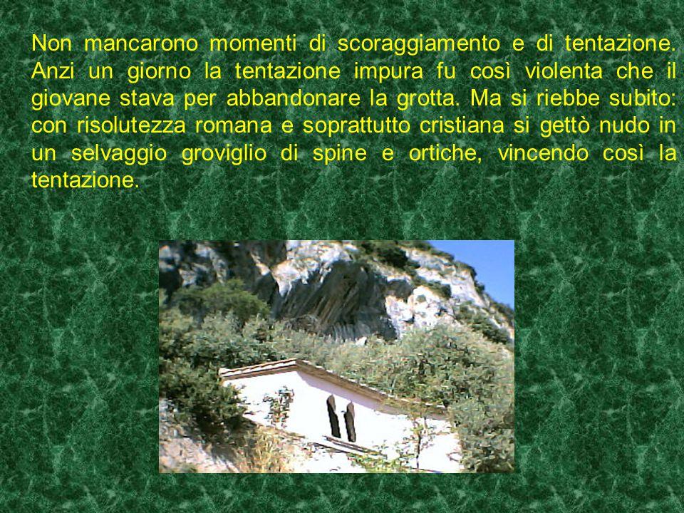 Nello speco S. Benedetto restò tre anni ignoto a tutti, eccetto a Dio e al monaco Romano. Questi, dall'orlo della roccia scoscesa al di sopra dello Sp