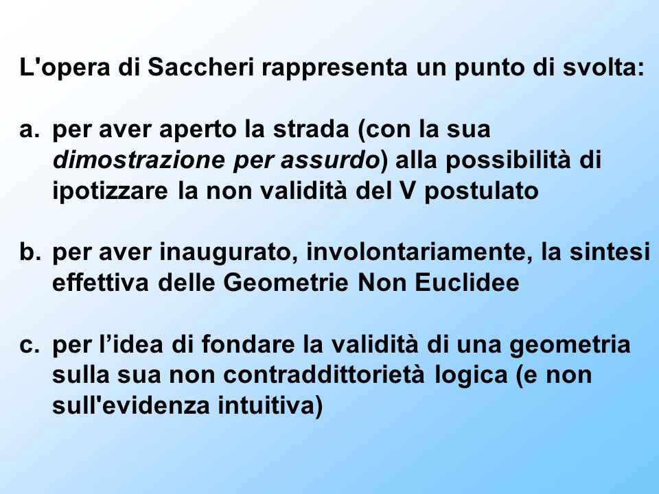 L'opera di Saccheri rappresenta un punto di svolta: a.per aver aperto la strada (con la sua dimostrazione per assurdo) alla possibilità di ipotizzare
