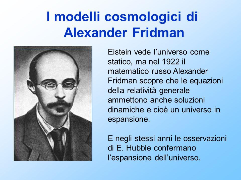 I modelli cosmologici di Alexander Fridman Eistein vede l'universo come statico, ma nel 1922 il matematico russo Alexander Fridman scopre che le equaz