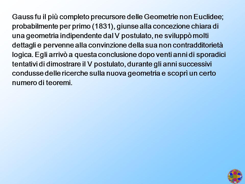 Gauss fu il più completo precursore delle Geometrie non Euclidee; probabilmente per primo (1831), giunse alla concezione chiara di una geometria indip