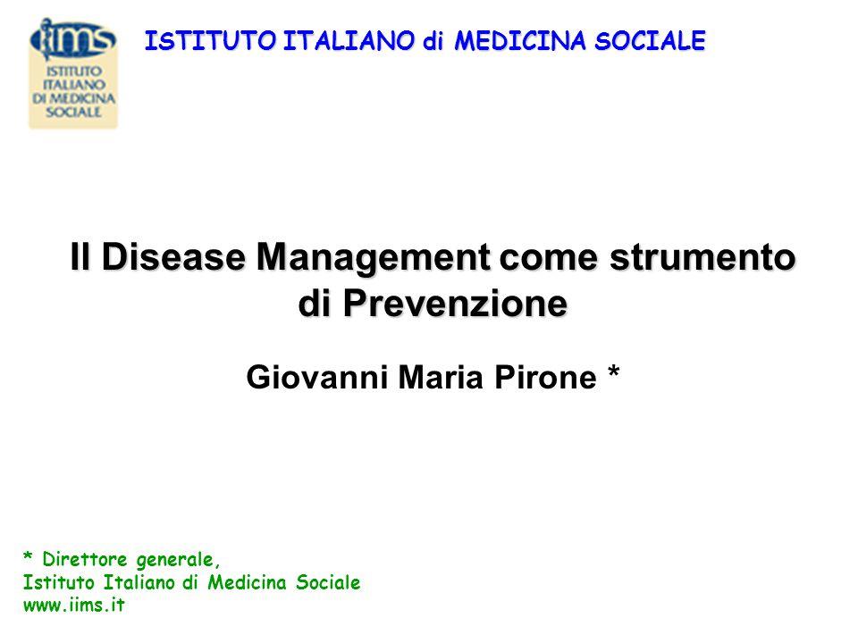 Il Disease Management come strumento di Prevenzione Giovanni Maria Pirone * * Direttore generale, Istituto Italiano di Medicina Sociale www.iims.it IS