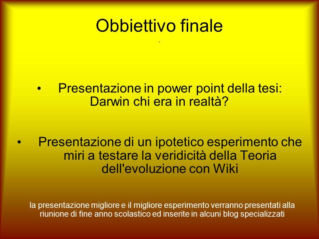 Obbiettivo finale. Presentazione in power point della tesi: Darwin chi era in realtà? Presentazione di un ipotetico esperimento che miri a testare la
