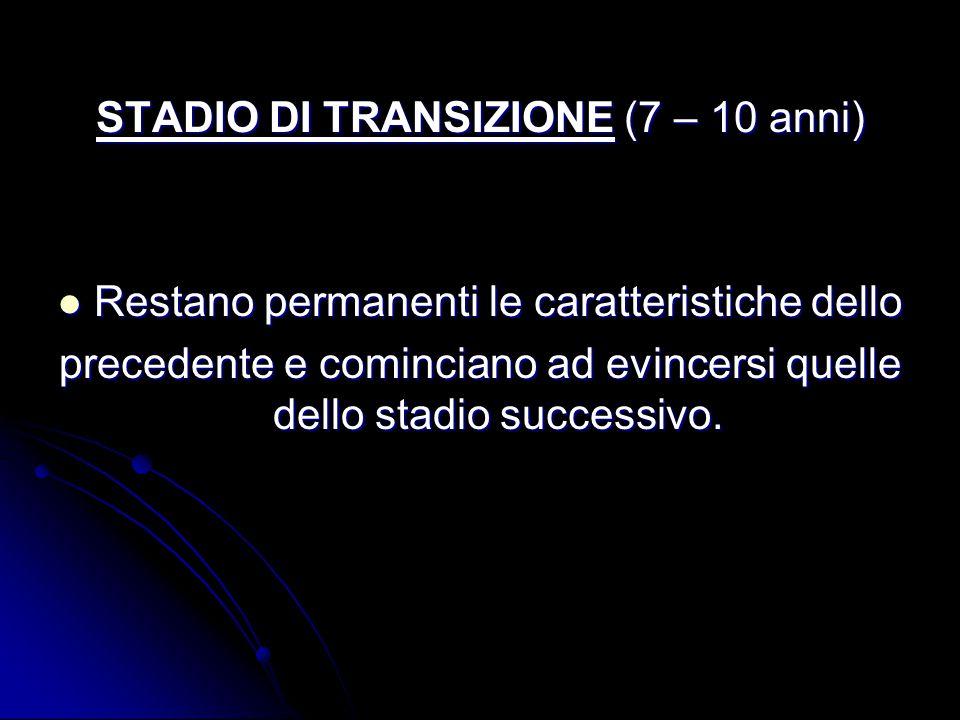 STADIO DI TRANSIZIONE (7 – 10 anni) Restano permanenti le caratteristiche dello Restano permanenti le caratteristiche dello precedente e cominciano ad evincersi quelle dello stadio successivo.